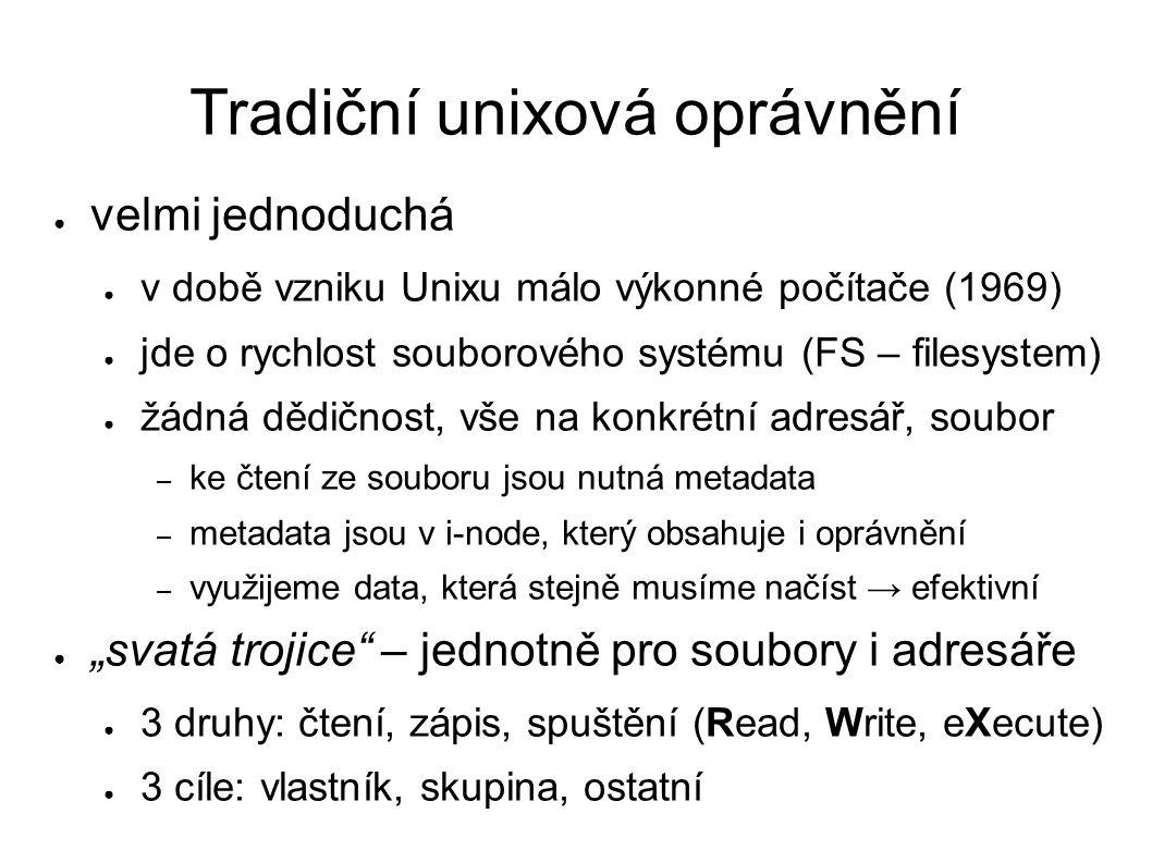 """Tradiční unixová oprávnění ● velmi jednoduchá ● v době vzniku Unixu málo výkonné počítače (1969) ● jde o rychlost souborového systému (FS – filesystem) ● žádná dědičnost, vše na konkrétní adresář, soubor – ke čtení ze souboru jsou nutná metadata – metadata jsou v i-node, který obsahuje i oprávnění – využijeme data, která stejně musíme načíst → efektivní ● """"svatá trojice – jednotně pro soubory i adresáře ● 3 druhy: čtení, zápis, spuštění (Read, Write, eXecute) ● 3 cíle: vlastník, skupina, ostatní"""