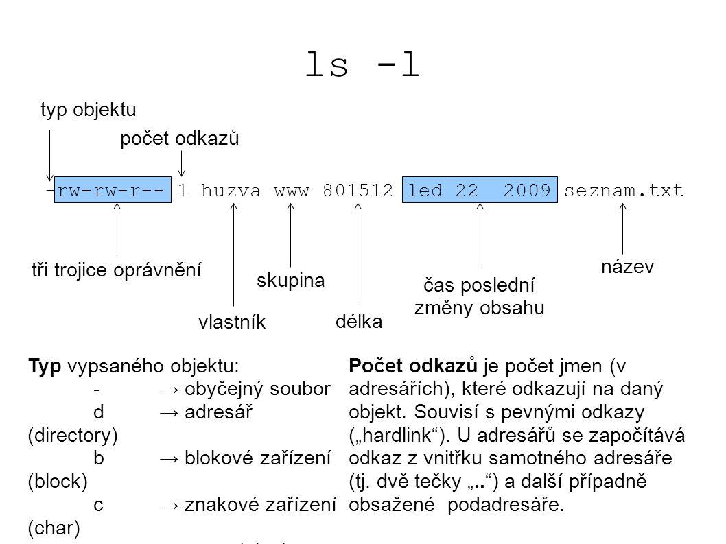 ls -l -rw-rw-r-- 1 huzva www 801512 led 22 2009 seznam.txt typ objektu tři trojice oprávnění vlastník skupina délka čas poslední změny obsahu název Typ vypsaného objektu: - → obyčejný soubor d → adresář (directory) b→ blokové zařízení (block) c→ znakové zařízení (char) p→ roura (pipe) s→ soket počet odkazů Počet odkazů je počet jmen (v adresářích), které odkazují na daný objekt.