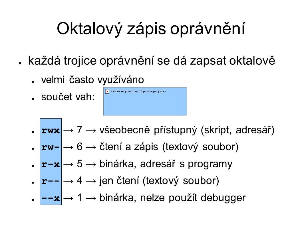 Oktalový zápis oprávnění ● každá trojice oprávnění se dá zapsat oktalově ● velmi často využíváno ● součet vah: ● rwx → 7 → všeobecně přístupný (skript, adresář) ● rw- → 6 → čtení a zápis (textový soubor) ● r-x → 5 → binárka, adresář s programy ● r-- → 4 → jen čtení (textový soubor) ● --x → 1 → binárka, nelze použít debugger