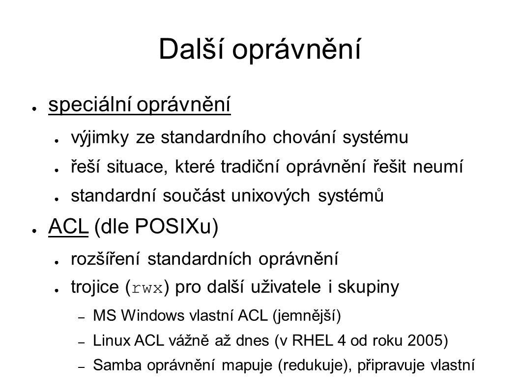 Další oprávnění ● speciální oprávnění ● výjimky ze standardního chování systému ● řeší situace, které tradiční oprávnění řešit neumí ● standardní součást unixových systémů ● ACL (dle POSIXu) ● rozšíření standardních oprávnění ● trojice ( rwx ) pro další uživatele i skupiny – MS Windows vlastní ACL (jemnější) – Linux ACL vážně až dnes (v RHEL 4 od roku 2005) – Samba oprávnění mapuje (redukuje), připravuje vlastní