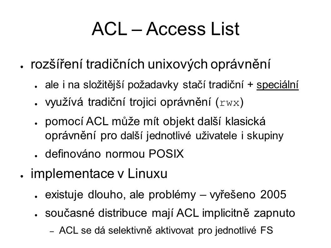 ACL – Access List ● rozšíření tradičních unixových oprávnění ● ale i na složitější požadavky stačí tradiční + speciální ● využívá tradiční trojici oprávnění ( rwx ) ● pomocí ACL může mít objekt další klasická oprávnění pro další jednotlivé uživatele i skupiny ● definováno normou POSIX ● implementace v Linuxu ● existuje dlouho, ale problémy – vyřešeno 2005 ● současné distribuce mají ACL implicitně zapnuto – ACL se dá selektivně aktivovat pro jednotlivé FS