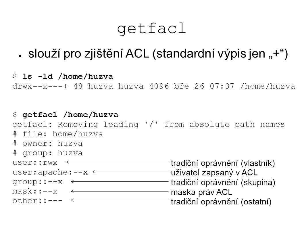 """getfacl $ ls -ld /home/huzva drwx--x---+ 48 huzva huzva 4096 bře 26 07:37 /home/huzva $ getfacl /home/huzva getfacl: Removing leading / from absolute path names # file: home/huzva # owner: huzva # group: huzva user::rwx user:apache:--x group::--x mask::--x other::--- ● slouží pro zjištění ACL (standardní výpis jen """"+ ) tradiční oprávnění (vlastník) uživatel zapsaný v ACL tradiční oprávnění (skupina) maska práv ACL tradiční oprávnění (ostatní)"""