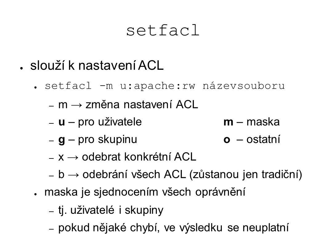 setfacl ● slouží k nastavení ACL ● setfacl -m u:apache:rw názevsouboru – m → změna nastavení ACL – u – pro uživatelem – maska – g – pro skupinuo – ostatní – x → odebrat konkrétní ACL – b → odebrání všech ACL (zůstanou jen tradiční) ● maska je sjednocením všech oprávnění – tj.