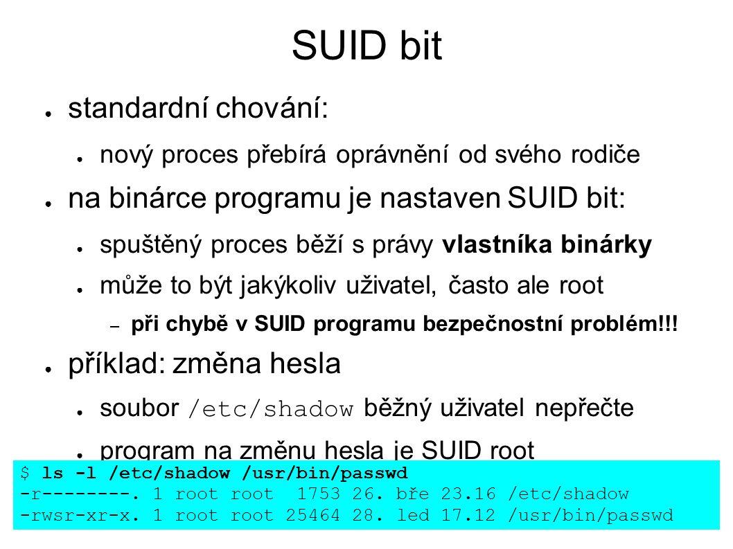 SUID bit ● standardní chování: ● nový proces přebírá oprávnění od svého rodiče ● na binárce programu je nastaven SUID bit: ● spuštěný proces běží s právy vlastníka binárky ● může to být jakýkoliv uživatel, často ale root – při chybě v SUID programu bezpečnostní problém!!.