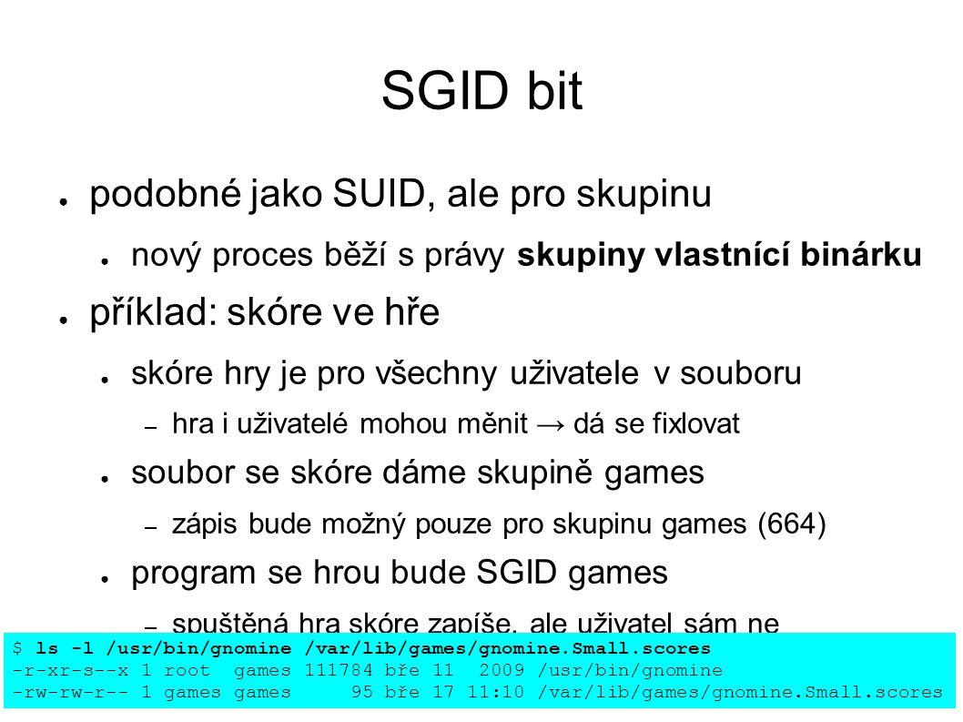 SGID bit ● podobné jako SUID, ale pro skupinu ● nový proces běží s právy skupiny vlastnící binárku ● příklad: skóre ve hře ● skóre hry je pro všechny uživatele v souboru – hra i uživatelé mohou měnit → dá se fixlovat ● soubor se skóre dáme skupině games – zápis bude možný pouze pro skupinu games (664) ● program se hrou bude SGID games – spuštěná hra skóre zapíše, ale uživatel sám ne $ ls -l /usr/bin/gnomine /var/lib/games/gnomine.Small.scores -r-xr-s--x 1 root games 111784 bře 11 2009 /usr/bin/gnomine -rw-rw-r-- 1 games games 95 bře 17 11:10 /var/lib/games/gnomine.Small.scores