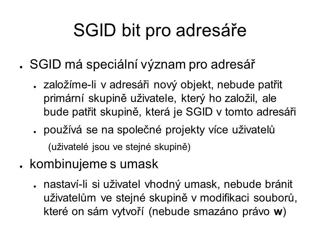 SGID bit pro adresáře ● SGID má speciální význam pro adresář ● založíme-li v adresáři nový objekt, nebude patřit primární skupině uživatele, který ho založil, ale bude patřit skupině, která je SGID v tomto adresáři ● používá se na společné projekty více uživatelů (uživatelé jsou ve stejné skupině) ● kombinujeme s umask ● nastaví-li si uživatel vhodný umask, nebude bránit uživatelům ve stejné skupině v modifikaci souborů, které on sám vytvoří (nebude smazáno právo w)