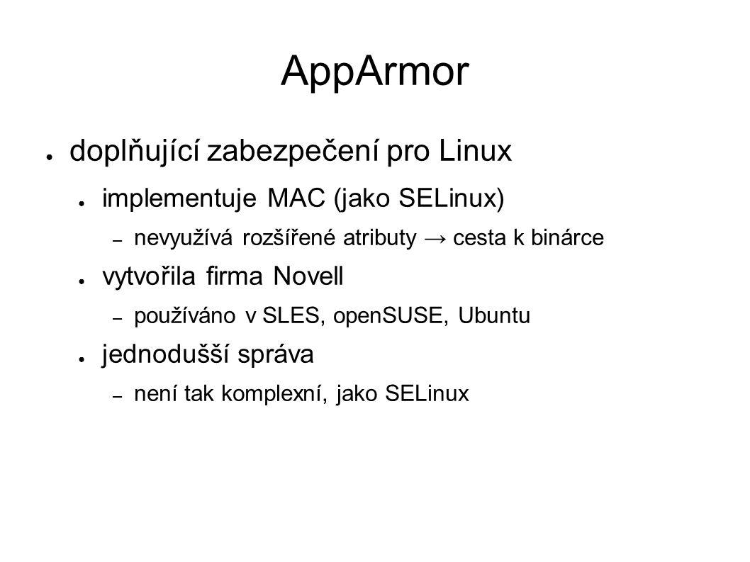 AppArmor ● doplňující zabezpečení pro Linux ● implementuje MAC (jako SELinux) – nevyužívá rozšířené atributy → cesta k binárce ● vytvořila firma Novell – používáno v SLES, openSUSE, Ubuntu ● jednodušší správa – není tak komplexní, jako SELinux