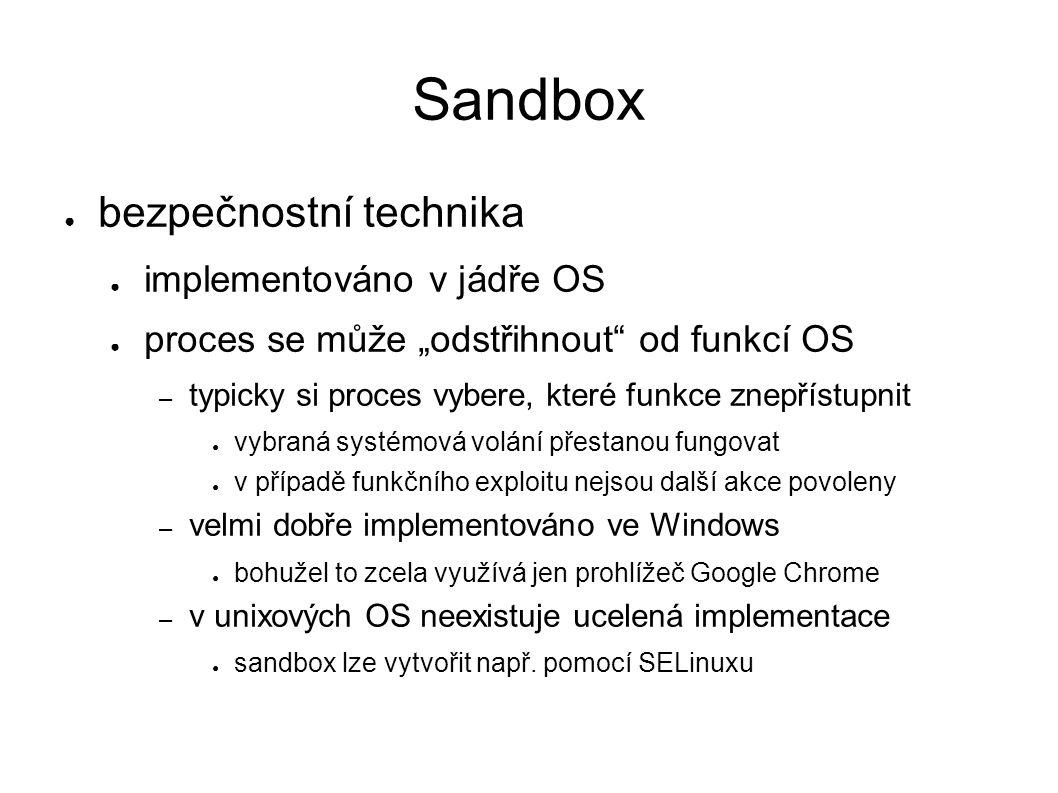 """Sandbox ● bezpečnostní technika ● implementováno v jádře OS ● proces se může """"odstřihnout od funkcí OS – typicky si proces vybere, které funkce znepřístupnit ● vybraná systémová volání přestanou fungovat ● v případě funkčního exploitu nejsou další akce povoleny – velmi dobře implementováno ve Windows ● bohužel to zcela využívá jen prohlížeč Google Chrome – v unixových OS neexistuje ucelená implementace ● sandbox lze vytvořit např."""