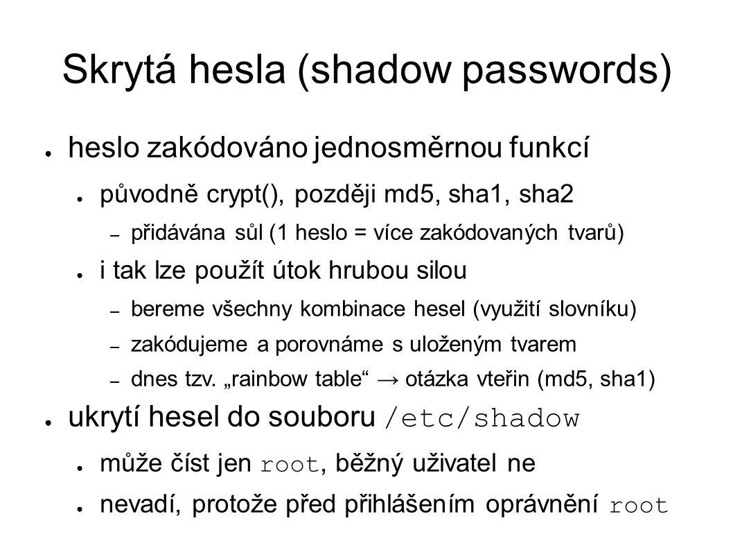 Skrytá hesla (shadow passwords) ● heslo zakódováno jednosměrnou funkcí ● původně crypt(), později md5, sha1, sha2 – přidávána sůl (1 heslo = více zakódovaných tvarů) ● i tak lze použít útok hrubou silou – bereme všechny kombinace hesel (využití slovníku) – zakódujeme a porovnáme s uloženým tvarem – dnes tzv.