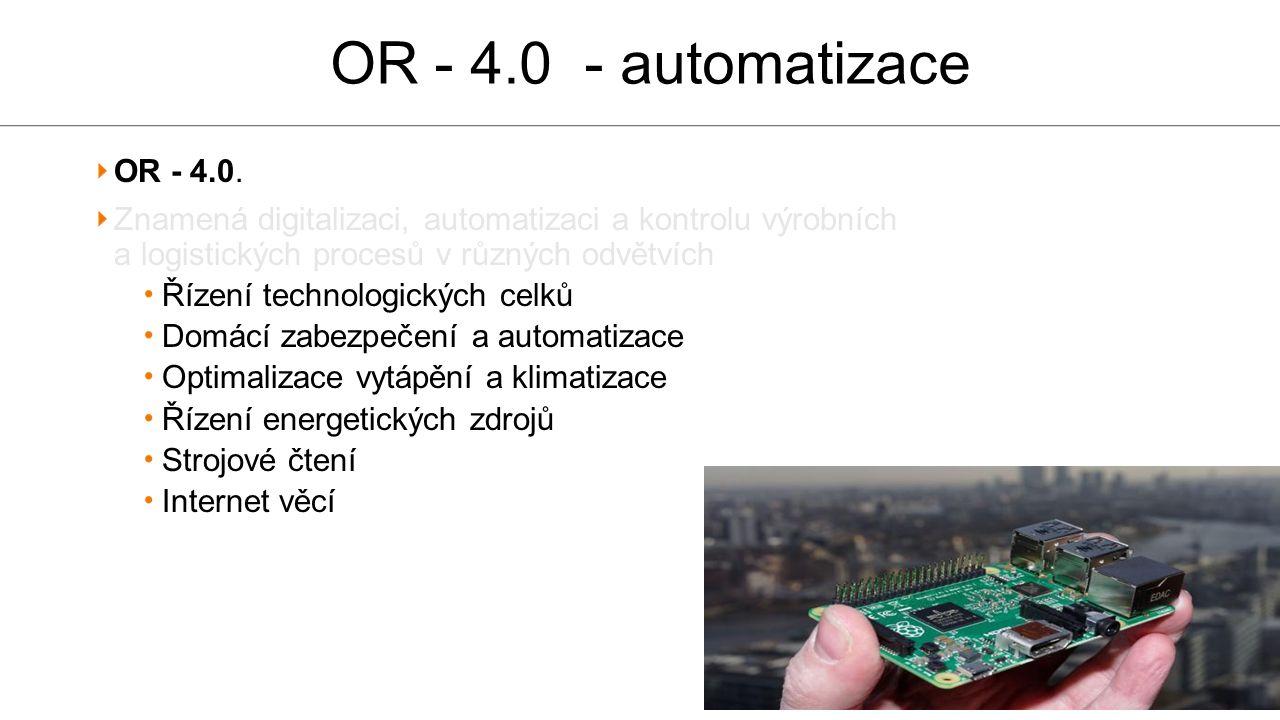 OR - 4.0 - automatizace OR - 4.0. Znamená digitalizaci, automatizaci a kontrolu výrobních a logistických procesů v různých odvětvích Řízení technologi