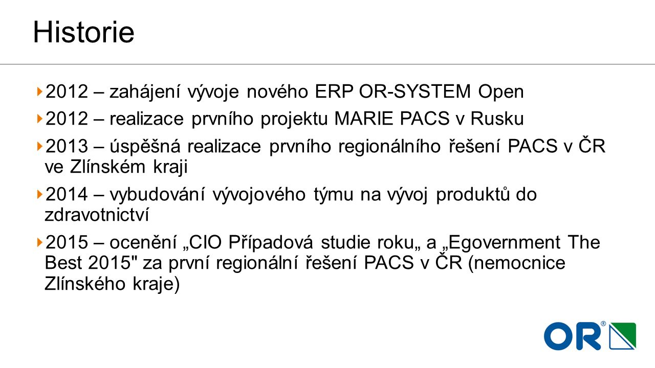 Historie 2012 – zahájení vývoje nového ERP OR-SYSTEM Open 2012 – realizace prvního projektu MARIE PACS v Rusku 2013 – úspěšná realizace prvního region