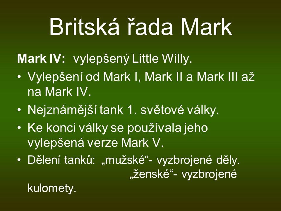 Britská řada Mark Mark IV:vylepšený Little Willy. Vylepšení od Mark I, Mark II a Mark III až na Mark IV. Nejznámější tank 1. světové války. Ke konci v