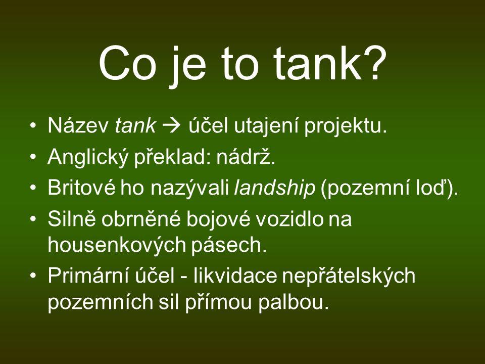 Co je to tank? Název tank  účel utajení projektu. Anglický překlad: nádrž. Britové ho nazývali landship (pozemní loď). Silně obrněné bojové vozidlo n