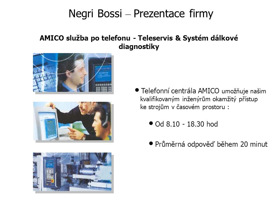 Telefonní centrála AMICO umožňuje našim kvalifikovaným inženýrům okamžitý přístup ke strojům v časovém prostoru : Od 8.10 - 18.30 hod Průměrná odpověď během 20 minut Negri Bossi – Prezentace firmy AMICO služba po telefonu - Teleservis & Systém dálkové diagnostiky