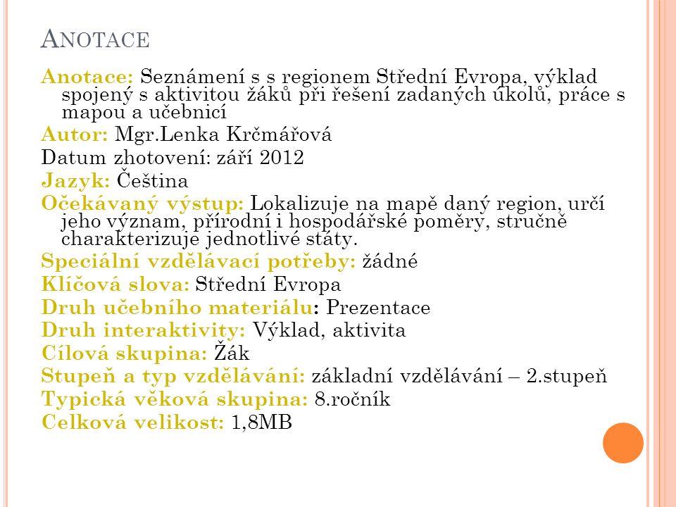 A NOTACE Anotace: Seznámení s s regionem Střední Evropa, výklad spojený s aktivitou žáků při řešení zadaných úkolů, práce s mapou a učebnicí Autor: Mg