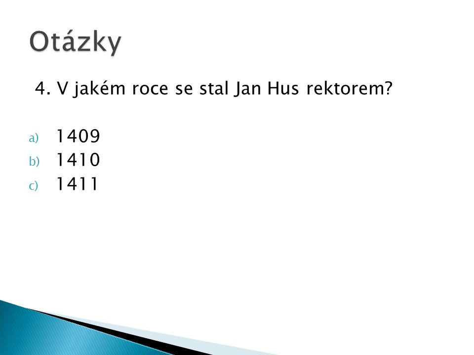 4. V jakém roce se stal Jan Hus rektorem a) 1409 b) 1410 c) 1411
