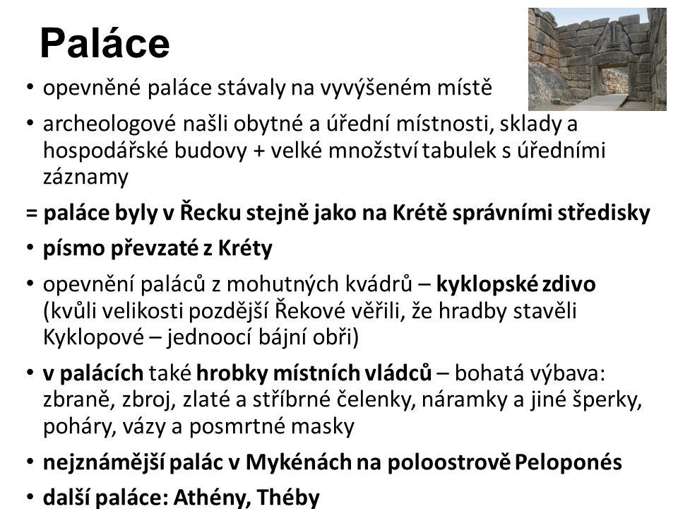 opevněné paláce stávaly na vyvýšeném místě archeologové našli obytné a úřední místnosti, sklady a hospodářské budovy + velké množství tabulek s úředními záznamy = paláce byly v Řecku stejně jako na Krétě správními středisky písmo převzaté z Kréty opevnění paláců z mohutných kvádrů – kyklopské zdivo (kvůli velikosti pozdější Řekové věřili, že hradby stavěli Kyklopové – jednoocí bájní obři) v palácích také hrobky místních vládců – bohatá výbava: zbraně, zbroj, zlaté a stříbrné čelenky, náramky a jiné šperky, poháry, vázy a posmrtné masky nejznámější palác v Mykénách na poloostrově Peloponés další paláce: Athény, Théby