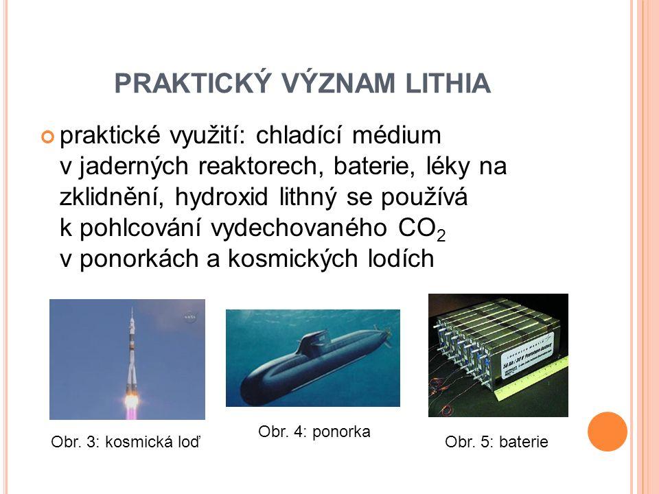 PRAKTICKÝ VÝZNAM LITHIA praktické využití: chladící médium v jaderných reaktorech, baterie, léky na zklidnění, hydroxid lithný se používá k pohlcování vydechovaného CO 2 v ponorkách a kosmických lodích Obr.