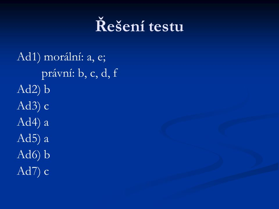 Řešení testu Ad1) morální: a, e; právní: b, c, d, f Ad2) b Ad3) c Ad4) a Ad5) a Ad6) b Ad7) c
