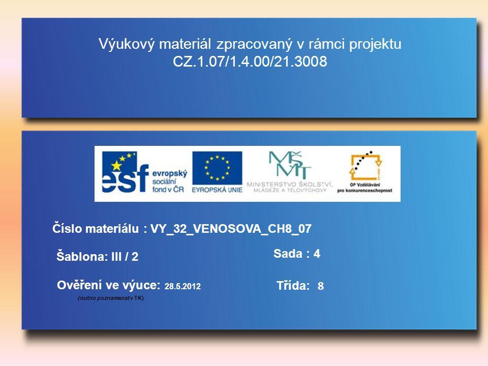 Výukový materiál zpracovaný v rámci projektu CZ.1.07/1.4.00/21.3008 Šablona: III / 2 Sada : 4 Ověření ve výuce: 28.5.2012 (nutno poznamenat v TK) Třída: Číslo materiálu : VY_32_VENOSOVA_CH8_07 8