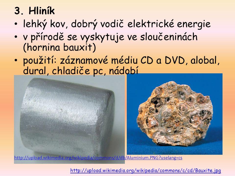 3. Hliník lehký kov, dobrý vodič elektrické energie v přírodě se vyskytuje ve sloučeninách (hornina bauxit) použití: záznamové médiu CD a DVD, alobal,