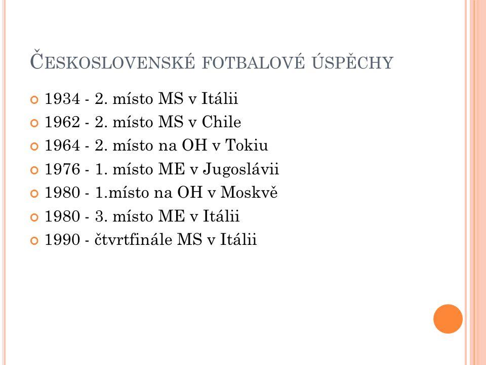 Č ESKOSLOVENSKÉ FOTBALOVÉ ÚSPĚCHY 1934 - 2. místo MS v Itálii 1962 - 2. místo MS v Chile 1964 - 2. místo na OH v Tokiu 1976 - 1. místo ME v Jugoslávii