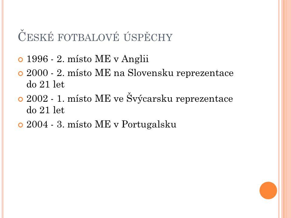 Č ESKÉ FOTBALOVÉ ÚSPĚCHY 1996 - 2. místo ME v Anglii 2000 - 2. místo ME na Slovensku reprezentace do 21 let 2002 - 1. místo ME ve Švýcarsku reprezenta