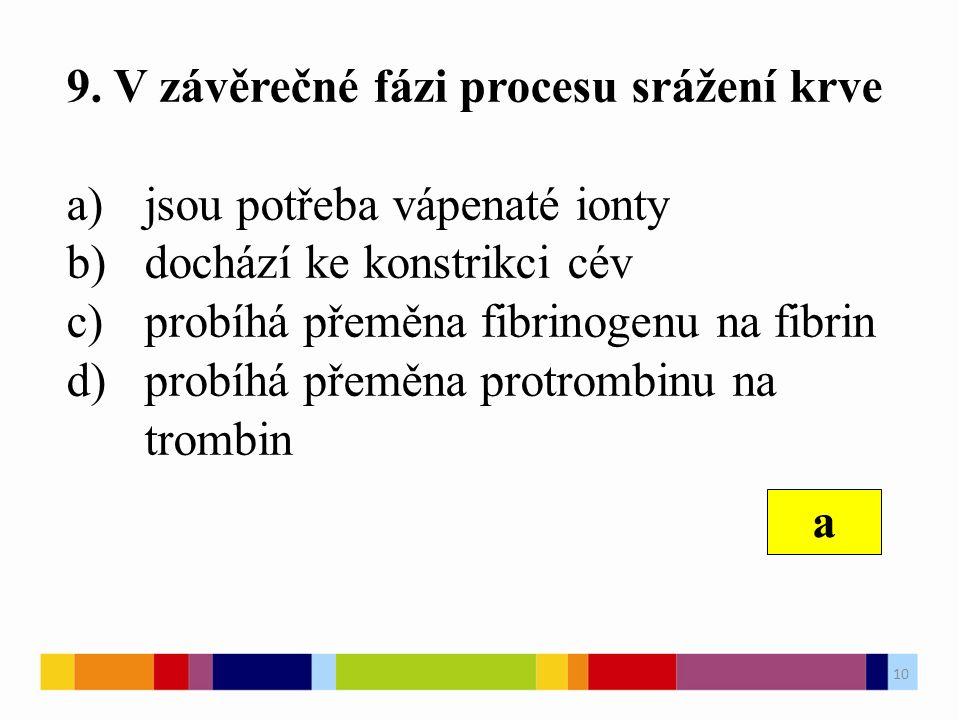 9. V závěrečné fázi procesu srážení krve a)jsou potřeba vápenaté ionty b)dochází ke konstrikci cév c)probíhá přeměna fibrinogenu na fibrin d)probíhá p