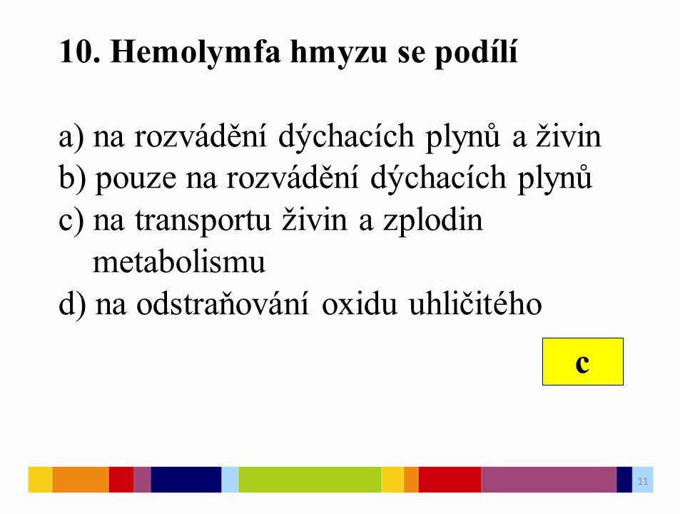 10. Hemolymfa hmyzu se podílí a) na rozvádění dýchacích plynů a živin b) pouze na rozvádění dýchacích plynů c) na transportu živin a zplodin metabolis