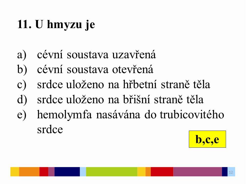11. U hmyzu je a)cévní soustava uzavřená b)cévní soustava otevřená c)srdce uloženo na hřbetní straně těla d)srdce uloženo na břišní straně těla e)hemo