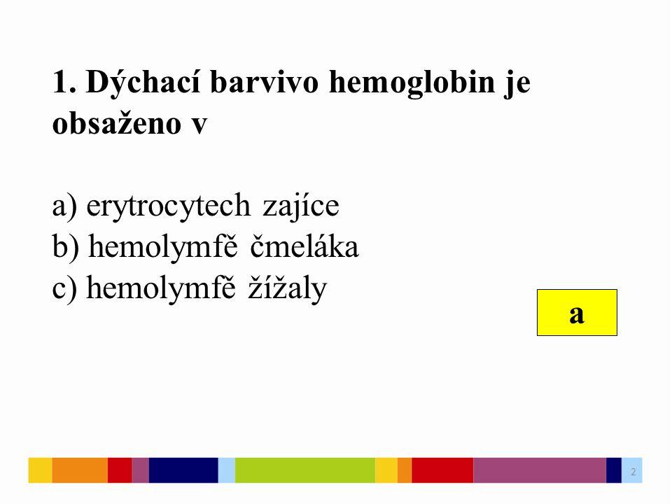 1. Dýchací barvivo hemoglobin je obsaženo v a) erytrocytech zajíce b) hemolymfě čmeláka c) hemolymfě žížaly a 2