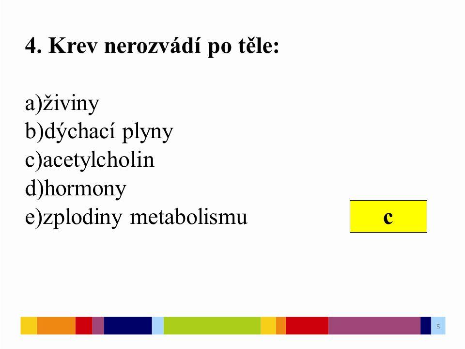 4. Krev nerozvádí po těle: a)živiny b)dýchací plyny c)acetylcholin d)hormony e)zplodiny metabolismu c 5