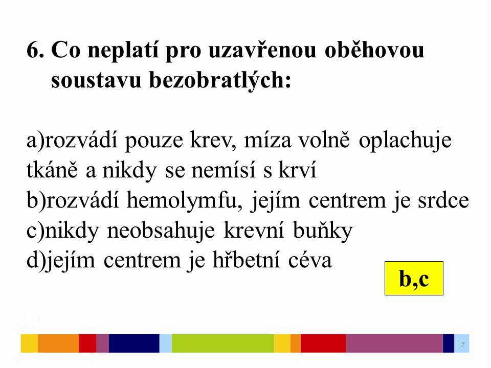 6. Co neplatí pro uzavřenou oběhovou soustavu bezobratlých: a)rozvádí pouze krev, míza volně oplachuje tkáně a nikdy se nemísí s krví b)rozvádí hemoly