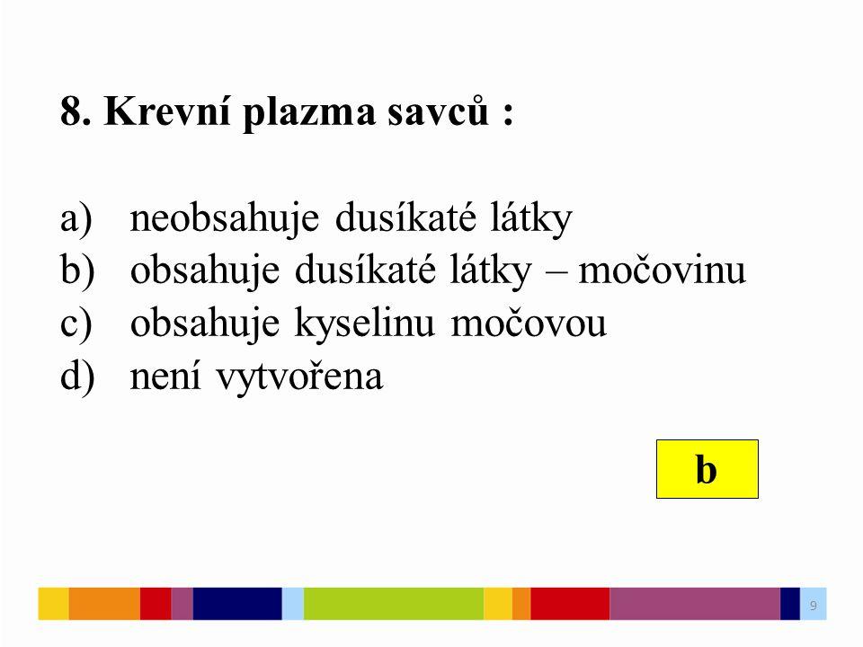 8. Krevní plazma savců : a)neobsahuje dusíkaté látky b)obsahuje dusíkaté látky – močovinu c)obsahuje kyselinu močovou d)není vytvořena b 9