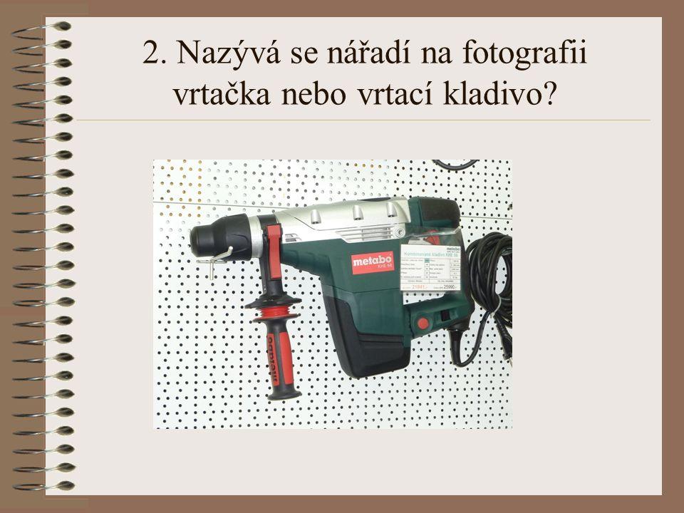 2. Nazývá se nářadí na fotografii vrtačka nebo vrtací kladivo