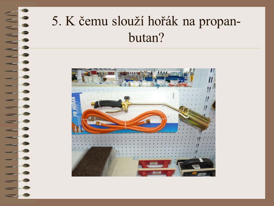 5. K čemu slouží hořák na propan- butan?
