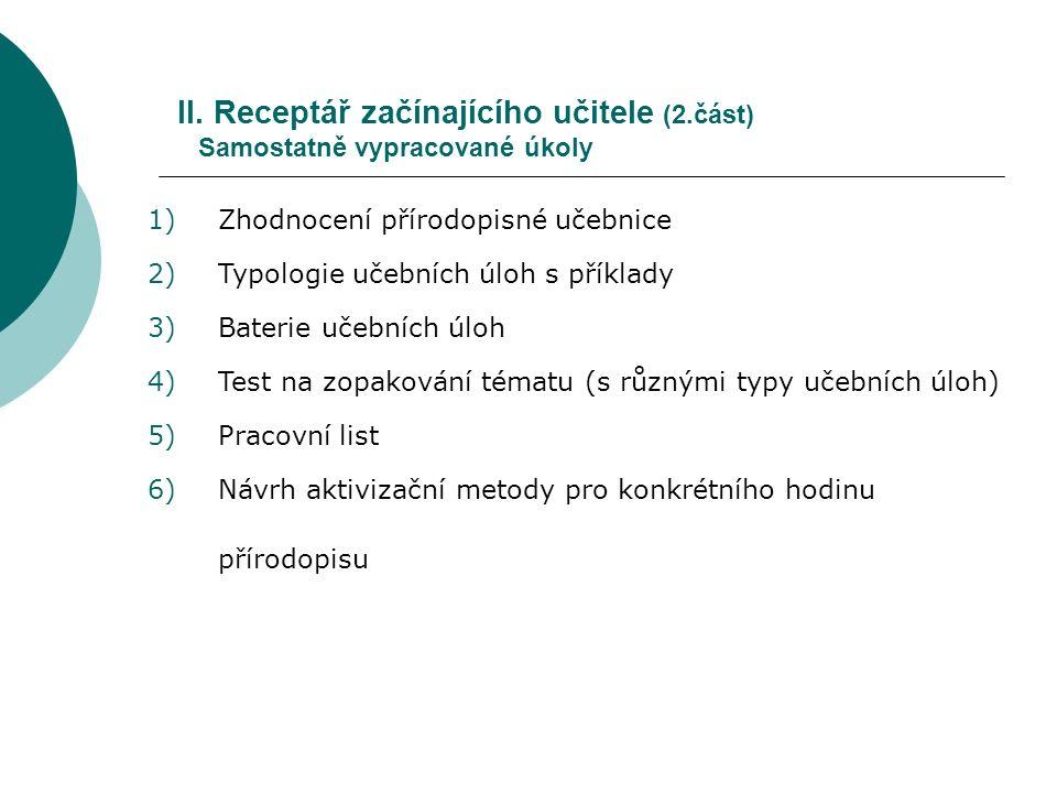 II. Receptář začínajícího učitele (2.část) Samostatně vypracované úkoly 1)Zhodnocení přírodopisné učebnice 2)Typologie učebních úloh s příklady 3)Bate