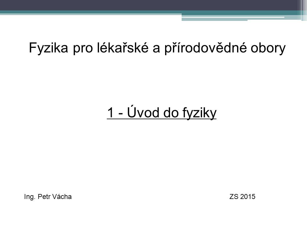 Fyzika pro lékařské a přírodovědné obory Ing. Petr VáchaZS 2015 1 - Úvod do fyziky