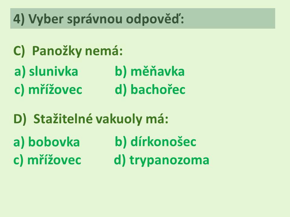 4) Vyber správnou odpověď: C) Panožky nemá: a) slunivkab) měňavka c) mřížovecd) bachořec D) Stažitelné vakuoly má: a) bobovka b) dírkonošec c) mřížovecd) trypanozoma