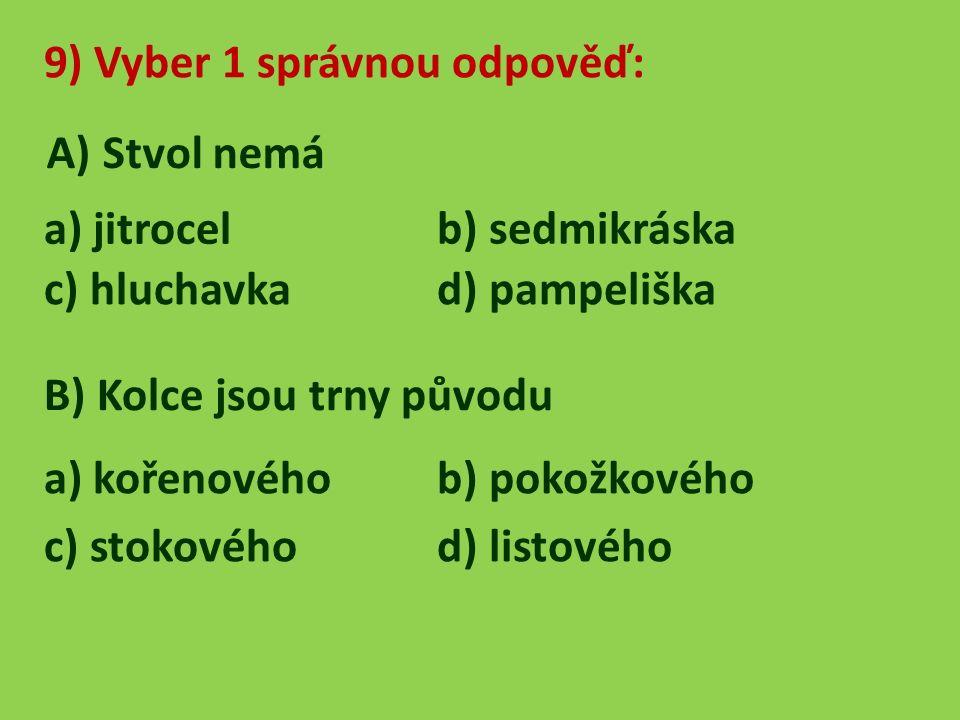9) Vyber 1 správnou odpověď: A) Stvol nemá a) jitrocel b) sedmikráska c) hluchavka d) pampeliška B) Kolce jsou trny původu a) kořenovéhob) pokožkového c) stokového d) listového