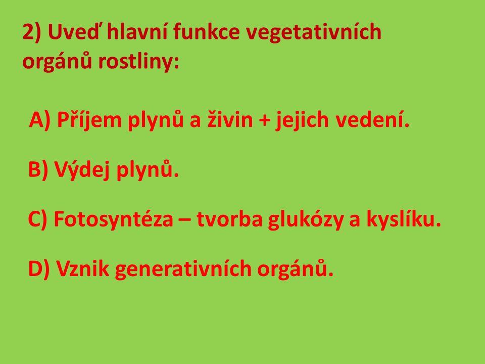 2) Uveď hlavní funkce vegetativních orgánů rostliny: A) Příjem plynů a živin + jejich vedení.