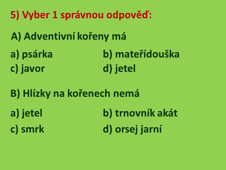 5) Vyber 1 správnou odpověď: A) Adventivní kořeny má a) psárka b) mateřídouška c) javord) jetel B) Hlízky na kořenech nemá a) jetelb) trnovník akát c) smrk d) orsej jarní