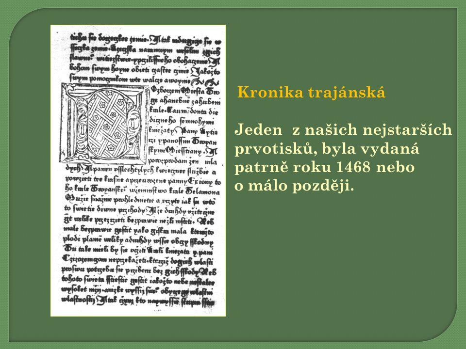 Kronika trajánská Jeden z našich nejstarších prvotisků, byla vydaná patrně roku 1468 nebo o málo později.
