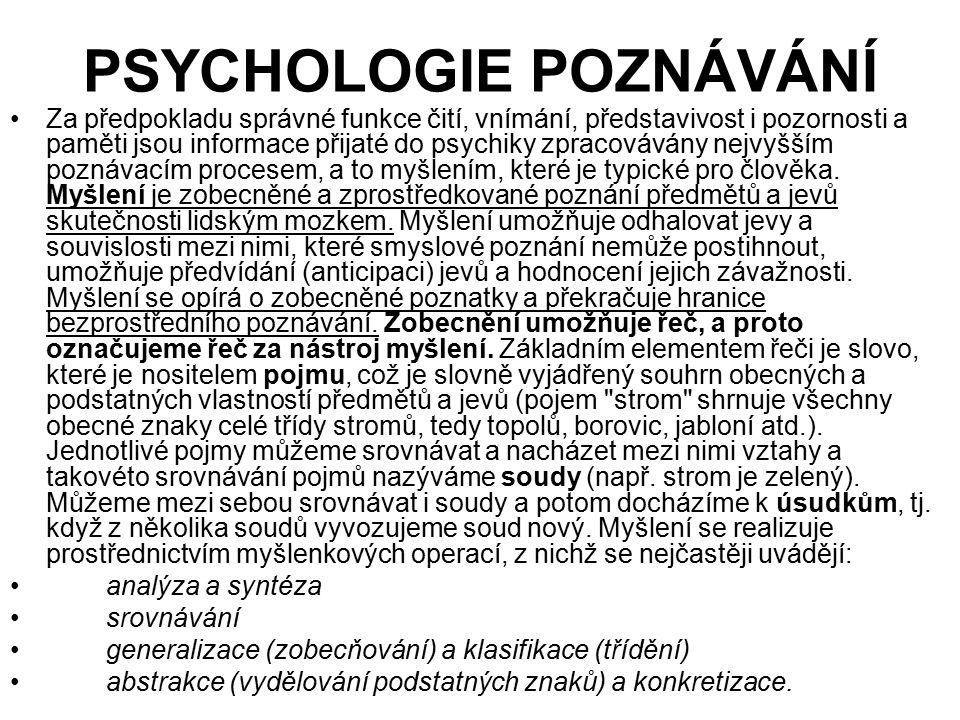 PSYCHOLOGIE POZNÁVÁNÍ Za předpokladu správné funkce čití, vnímání, představivost i pozornosti a paměti jsou informace přijaté do psychiky zpracovávány nejvyšším poznávacím procesem, a to myšlením, které je typické pro člověka.