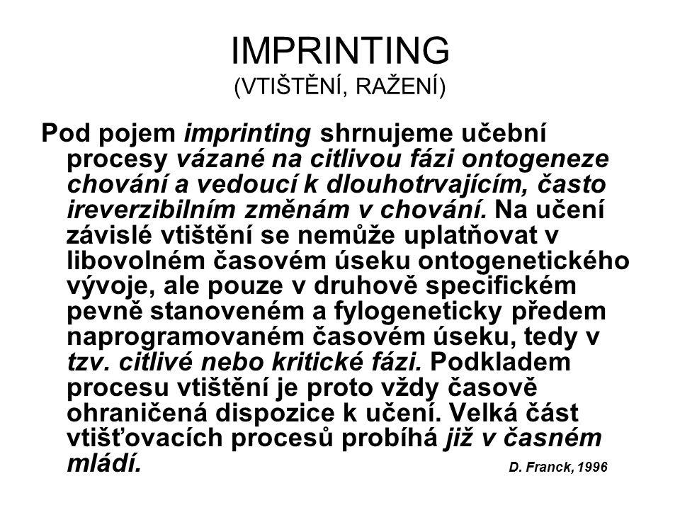 IMPRINTING (VTIŠTĚNÍ, RAŽENÍ) Pod pojem imprinting shrnujeme učební procesy vázané na citlivou fázi ontogeneze chování a vedoucí k dlouhotrvajícím, často ireverzibilním změnám v chování.