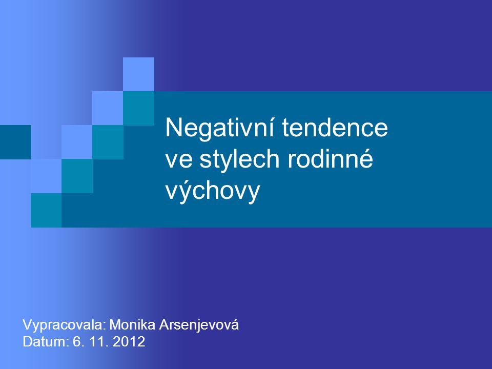 Negativní tendence ve stylech rodinné výchovy Vypracovala: Monika Arsenjevová Datum: 6. 11. 2012