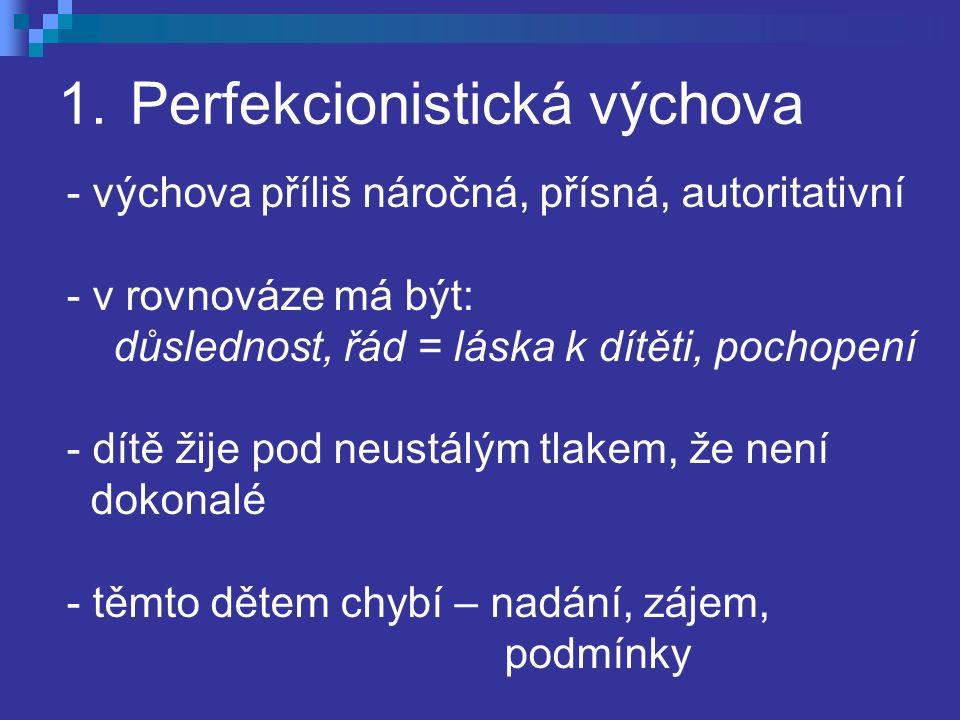 1.Perfekcionistická výchova - výchova příliš náročná, přísná, autoritativní - v rovnováze má být: důslednost, řád = láska k dítěti, pochopení - dítě žije pod neustálým tlakem, že není dokonalé - těmto dětem chybí – nadání, zájem, podmínky
