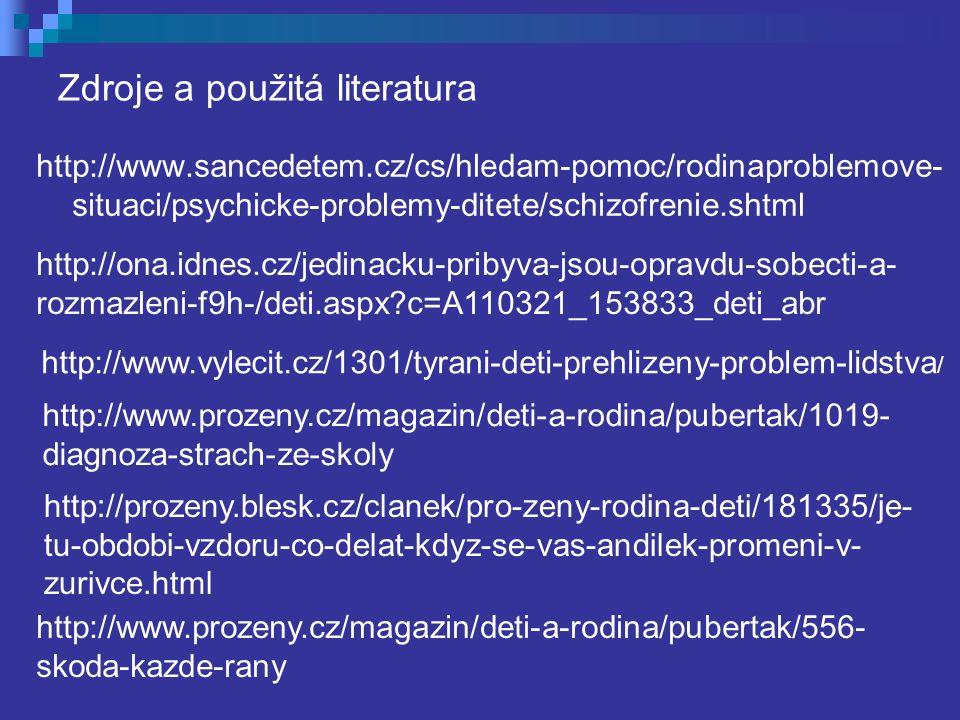 Zdroje a použitá literatura http://www.sancedetem.cz/cs/hledam-pomoc/rodinaproblemove- situaci/psychicke-problemy-ditete/schizofrenie.shtml http://ona.idnes.cz/jedinacku-pribyva-jsou-opravdu-sobecti-a- rozmazleni-f9h-/deti.aspx c=A110321_153833_deti_abr http://www.vylecit.cz/1301/tyrani-deti-prehlizeny-problem-lidstva / http://www.prozeny.cz/magazin/deti-a-rodina/pubertak/1019- diagnoza-strach-ze-skoly http://prozeny.blesk.cz/clanek/pro-zeny-rodina-deti/181335/je- tu-obdobi-vzdoru-co-delat-kdyz-se-vas-andilek-promeni-v- zurivce.html http://www.prozeny.cz/magazin/deti-a-rodina/pubertak/556- skoda-kazde-rany
