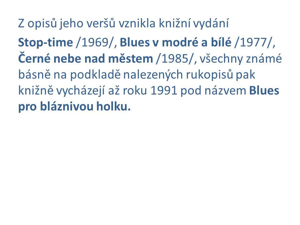 Z opisů jeho veršů vznikla knižní vydání Stop-time /1969/, Blues v modré a bílé /1977/, Černé nebe nad městem /1985/, všechny známé básně na podkladě nalezených rukopisů pak knižně vycházejí až roku 1991 pod názvem Blues pro bláznivou holku.