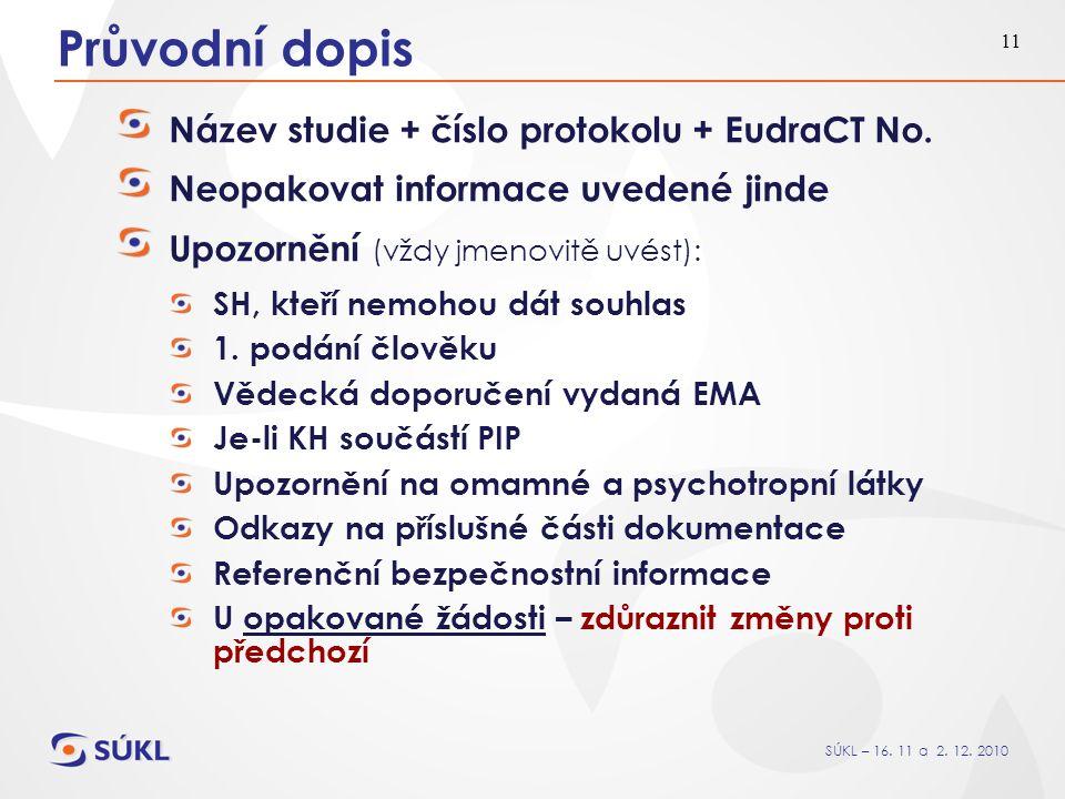 SÚKL – 16. 11 a 2. 12. 2010 11 Průvodní dopis Název studie + číslo protokolu + EudraCT No. Neopakovat informace uvedené jinde Upozornění (vždy jmenovi
